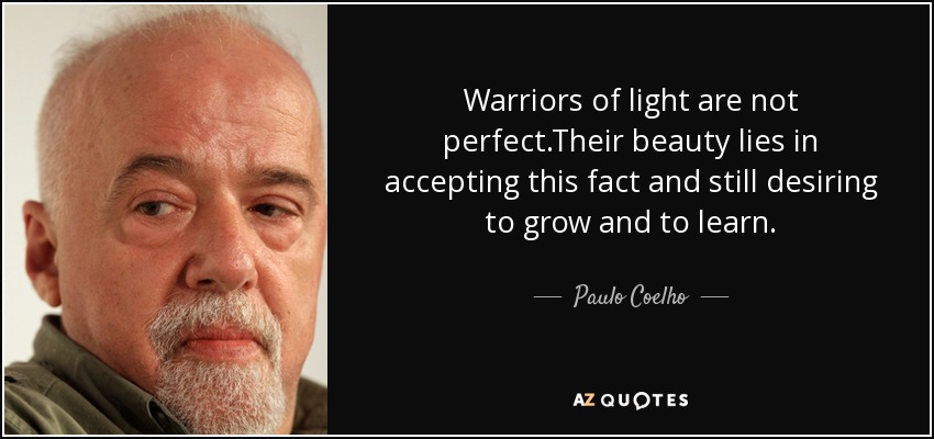 Warriors Of Light Are Not Perfect.Their Beauty Lies In Accepting This Fact  And Still Desiring To Grow And To Learn.