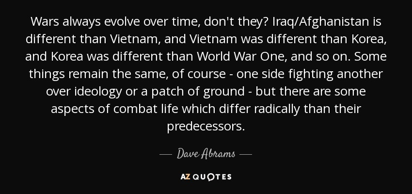 Wars always evolve over time, don't they? Iraq/Afghanistan is different than Vietnam, and Vietnam was different than Korea, and Korea was different than World War One, and so on. Some things remain the same, of course - one side fighting another over ideology or a patch of ground - but there are some aspects of combat life which differ radically than their predecessors. - Dave Abrams