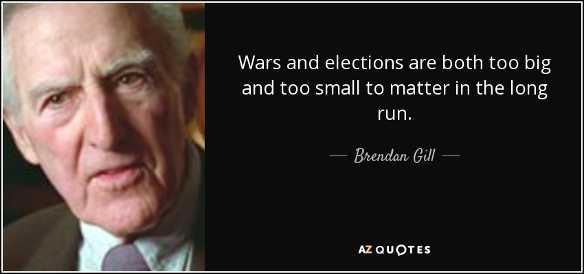 Wars and elections are both too big and too small to matter in the long run. - Brendan Gill