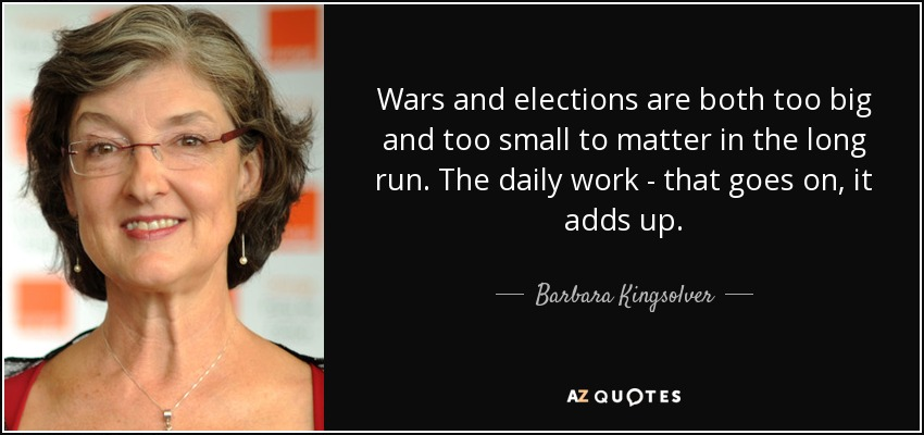 Wars and elections are both too big and too small to matter in the long run. The daily work - that goes on, it adds up. - Barbara Kingsolver