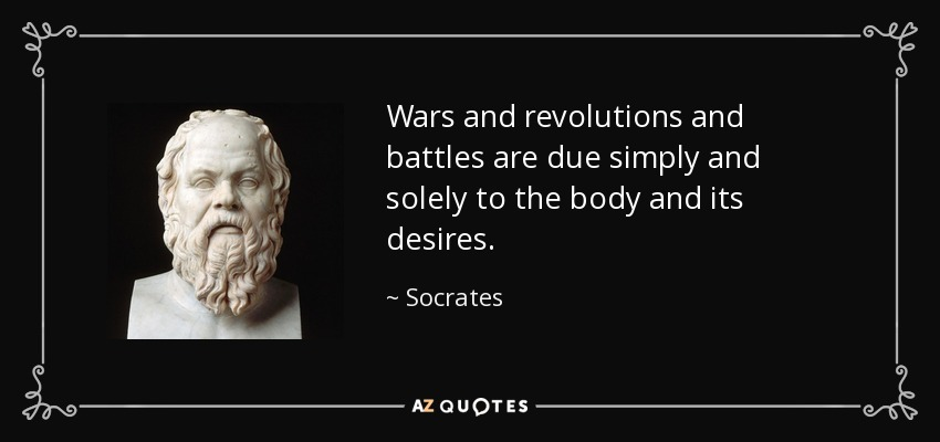 Wars and revolutions and battles are due simply and solely to the body and its desires. - Socrates