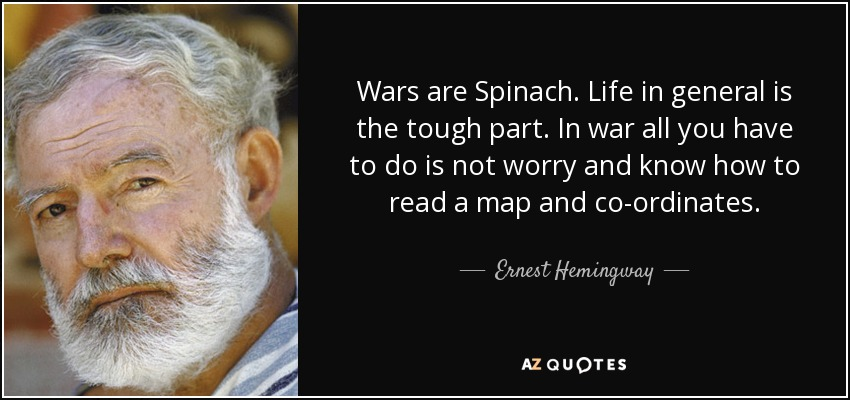 Wars are Spinach. Life in general is the tough part. In war all you have to do is not worry and know how to read a map and co-ordinates. - Ernest Hemingway