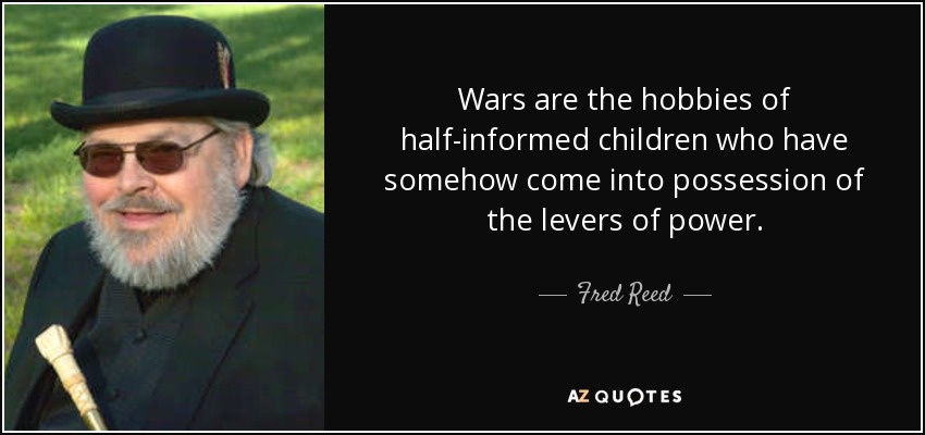 Wars are the hobbies of half-informed children who have somehow come into possession of the levers of power. - Fred Reed