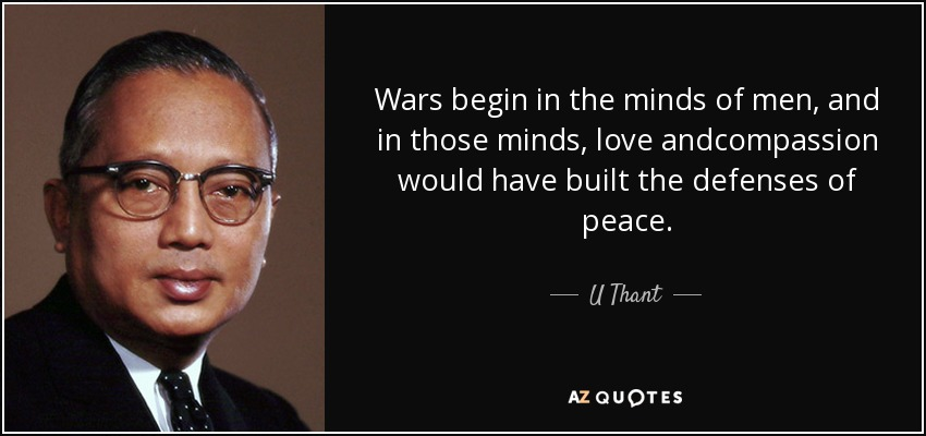 Wars begin in the minds of men, and in those minds, love andcompassion would have built the defenses of peace. - U Thant