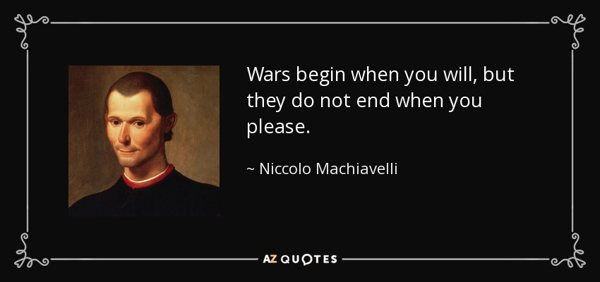 Wars begin when you will, but they do not end when you please. - Niccolo Machiavelli
