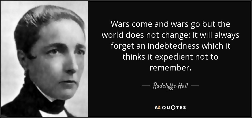 Wars come and wars go but the world does not change: it will always forget an indebtedness which it thinks it expedient not to remember. - Radclyffe Hall