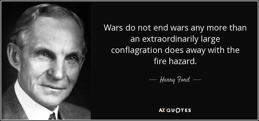 Wars do not end wars any more than an extraordinarily large conflagration does away with the fire hazard. - Henry Ford