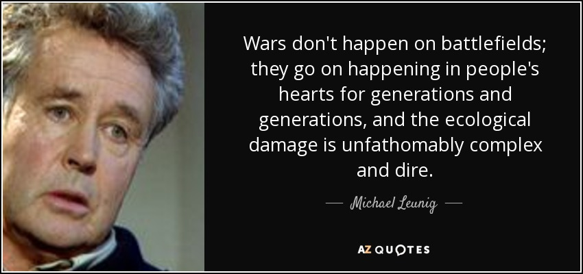 Wars don't happen on battlefields; they go on happening in people's hearts for generations and generations, and the ecological damage is unfathomably complex and dire. - Michael Leunig