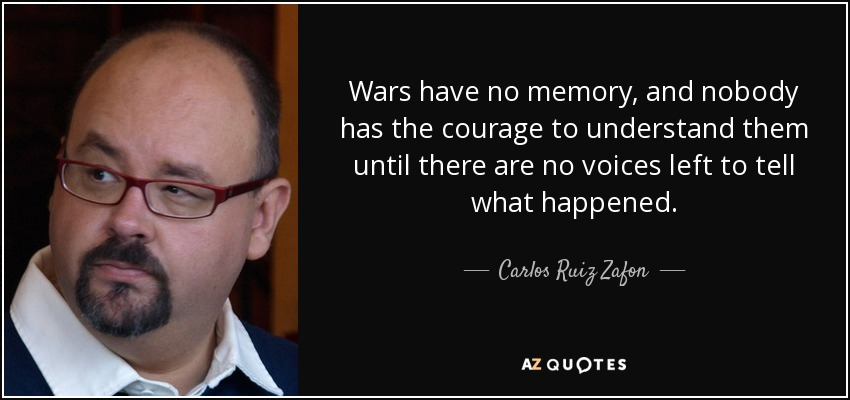 Wars have no memory, and nobody has the courage to understand them until there are no voices left to tell what happened, - Carlos Ruiz Zafon