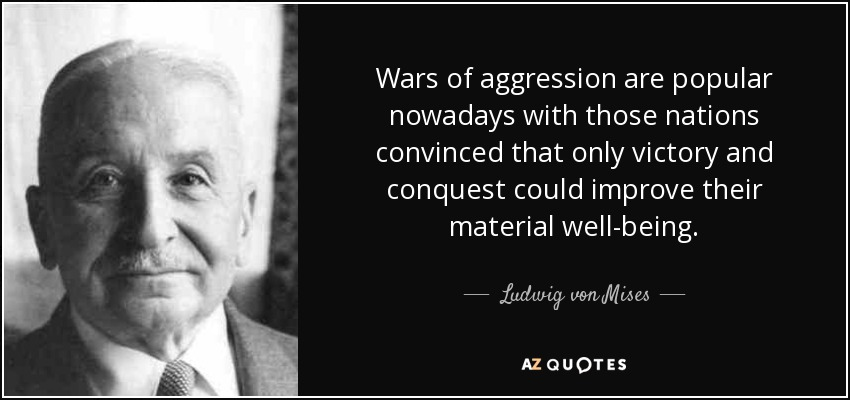 Wars of aggression are popular nowadays with those nations convinced that only victory and conquest could improve their material well-being. - Ludwig von Mises