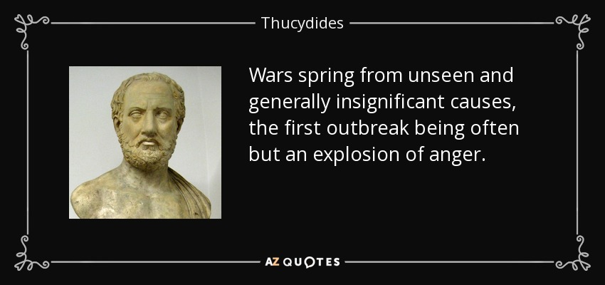 Wars spring from unseen and generally insignificant causes, the first outbreak being often but an explosion of anger. - Thucydides