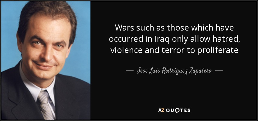 Wars such as those which have occurred in Iraq only allow hatred, violence and terror to proliferate - Jose Luis Rodriguez Zapatero