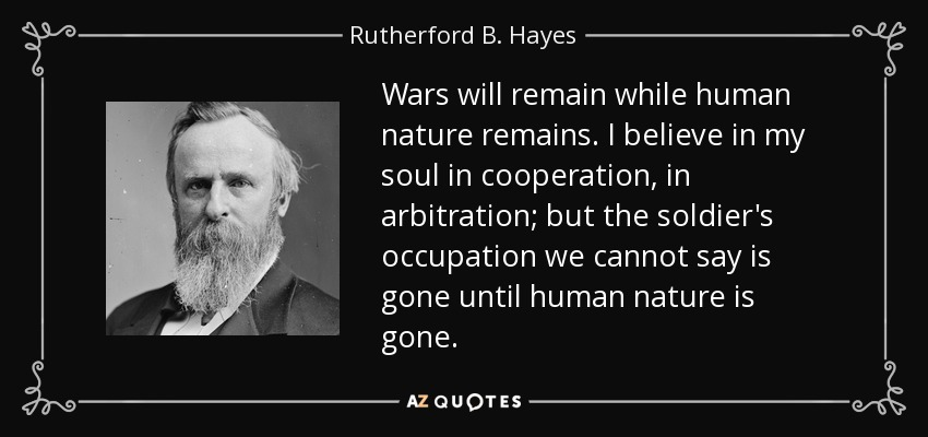 Wars will remain while human nature remains. I believe in my soul in cooperation, in arbitration; but the soldier's occupation we cannot say is gone until human nature is gone. - Rutherford B. Hayes