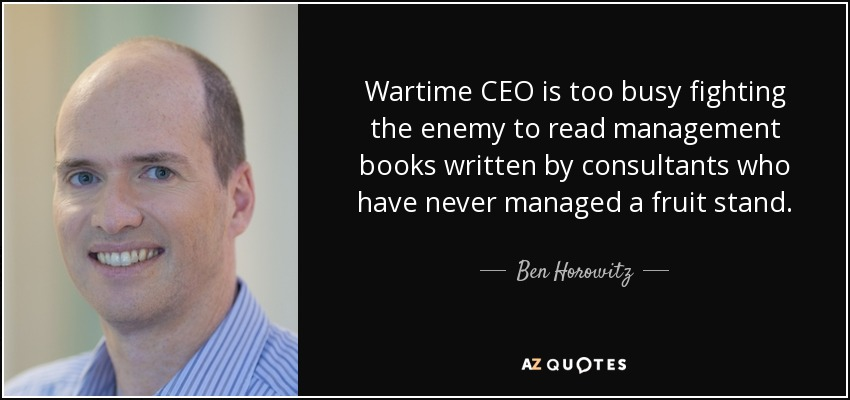 Wartime CEO is too busy fighting the enemy to read management books written by consultants who have never managed a fruit stand. - Ben Horowitz