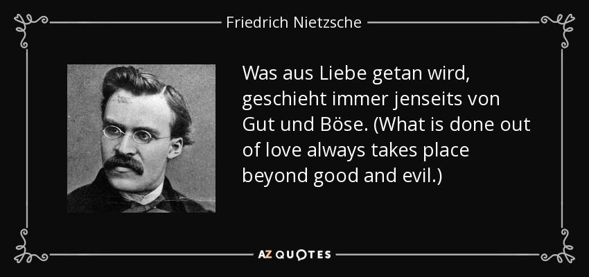Was aus Liebe getan wird, geschieht immer jenseits von Gut und Böse. (What is done out of love always takes place beyond good and evil.) - Friedrich Nietzsche
