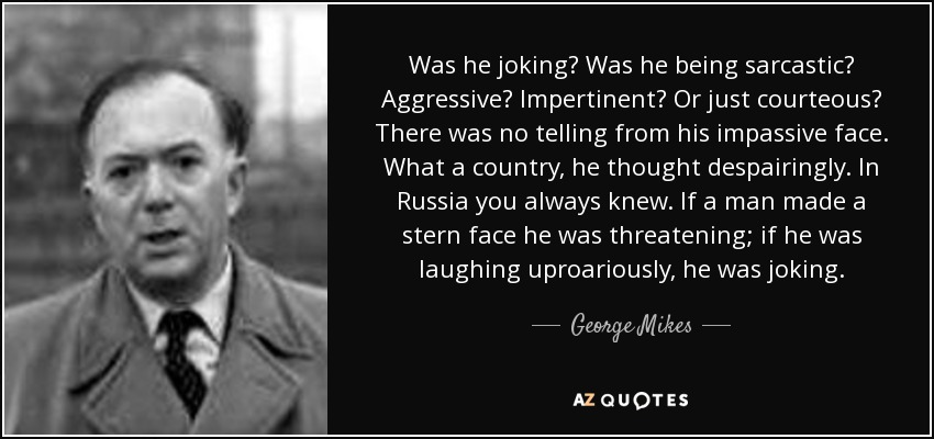 Was he joking? Was he being sarcastic? Aggressive? Impertinent? Or just courteous? There was no telling from his impassive face. What a country, he thought despairingly. In Russia you always knew. If a man made a stern face he was threatening; if he was laughing uproariously, he was joking. - George Mikes