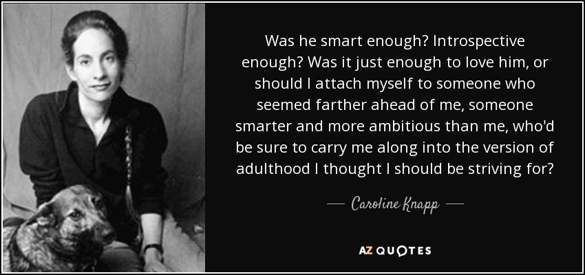 Was he smart enough? Introspective enough? Was it just enough to love him, or should I attach myself to someone who seemed farther ahead of me, someone smarter and more ambitious than me, who'd be sure to carry me along into the version of adulthood I thought I should be striving for? - Caroline Knapp