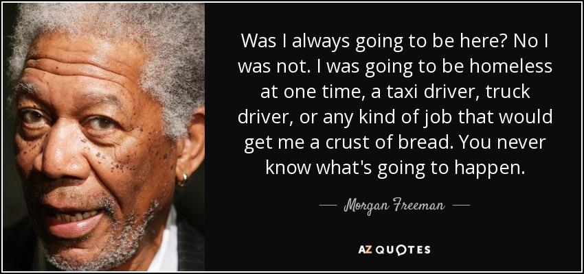 Was I always going to be here? No I was not. I was going to be homeless at one time, a taxi driver, truck driver, or any kind of job that would get me a crust of bread. You never know what's going to happen. - Morgan Freeman