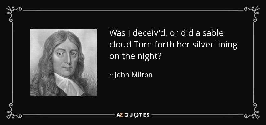Was I deceiv'd, or did a sable cloud Turn forth her silver lining on the night? - John Milton