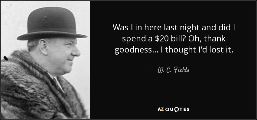 Was I in here last night and did I spend a $20 bill? Oh, thank goodness... I thought I'd lost it. - W. C. Fields