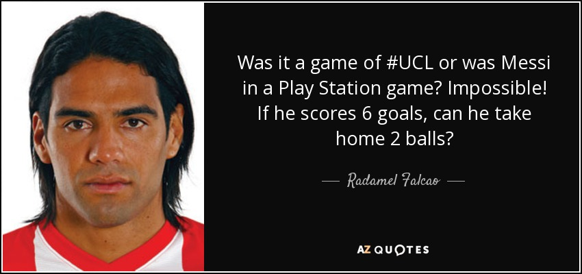 Was it a game of #UCL or was Messi in a Play Station game? Impossible! If he scores 6 goals, can he take home 2 balls? - Radamel Falcao