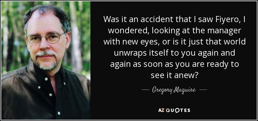Was it an accident that I saw Fiyero, I wondered, looking at the manager with new eyes, or is it just that world unwraps itself to you again and again as soon as you are ready to see it anew? - Gregory Maguire