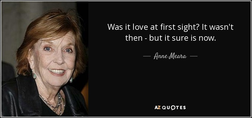 Was it love at first sight? It wasn't then - but it sure is now. - Anne Meara