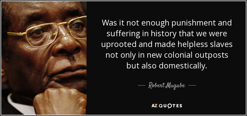 Was it not enough punishment and suffering in history that we were uprooted and made helpless slaves not only in new colonial outposts but also domestically. - Robert Mugabe