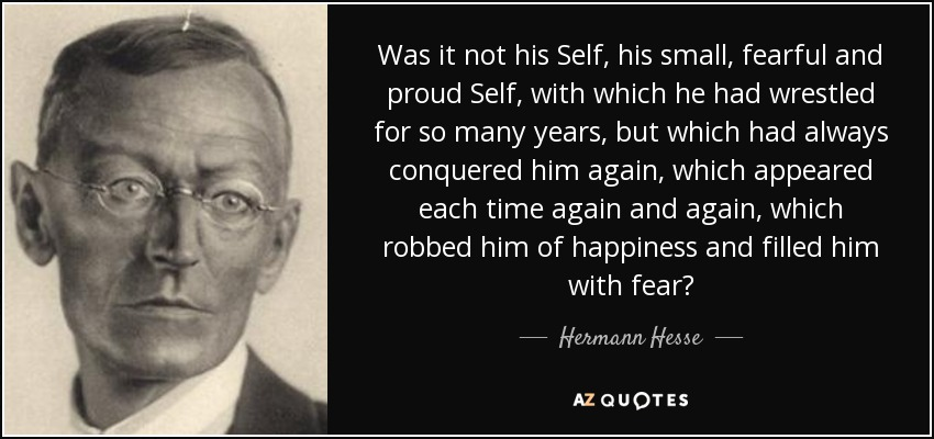 Was it not his Self, his small, fearful and proud Self, with which he had wrestled for so many years, but which had always conquered him again, which appeared each time again and again, which robbed him of happiness and filled him with fear? - Hermann Hesse