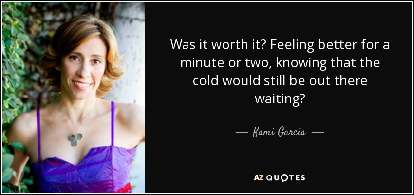 Was it worth it? Feeling better for a minute or two, knowing that the cold would still be out there waiting? - Kami Garcia
