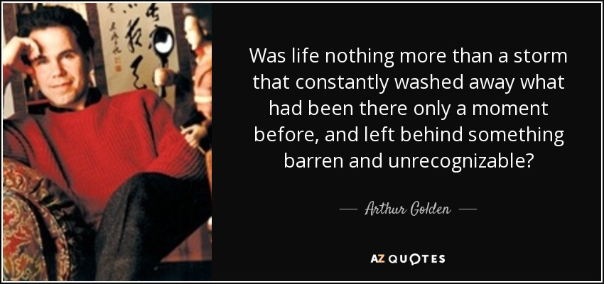 Was life nothing more than a storm that constantly washed away what had been there only a moment before, and left behind something barren and unrecognizable? - Arthur Golden