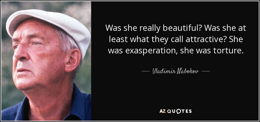 Was she really beautiful? Was she at least what they call attractive? She was exasperation, she was torture. - Vladimir Nabokov