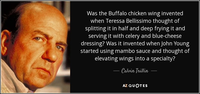Was the Buffalo chicken wing invented when Teressa Bellissimo thought of splitting it in half and deep frying it and serving it with celery and blue-cheese dressing? Was it invented when John Young started using mambo sauce and thought of elevating wings into a specialty? - Calvin Trillin