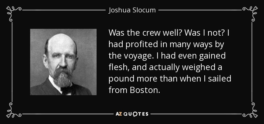 Was the crew well? Was I not? I had profited in many ways by the voyage. I had even gained flesh, and actually weighed a pound more than when I sailed from Boston. - Joshua Slocum