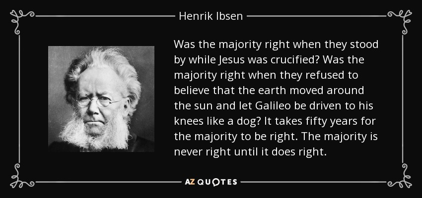 Was the majority right when they stood by while Jesus was crucified? Was the majority right when they refused to believe that the earth moved around the sun and let Galileo be driven to his knees like a dog? It takes fifty years for the majority to be right. The majority is never right until it does right. - Henrik Ibsen