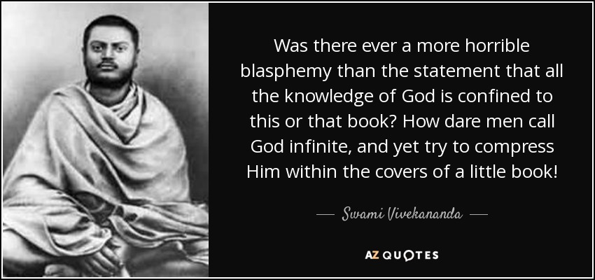 Was there ever a more horrible blasphemy than the statement that all the knowledge of God is confined to this or that book? How dare men call God infinite, and yet try to compress Him within the covers of a little book! - Swami Vivekananda