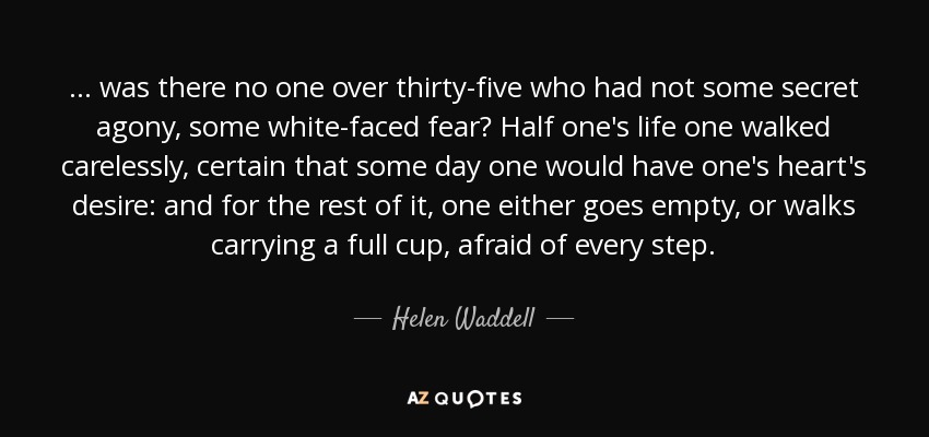 Cup Half Full Quotes: Helen Waddell Quote: ... Was There No One Over Thirty-five
