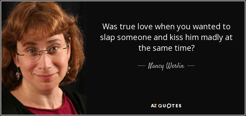 Was true love when you wanted to slap someone and kiss him madly at the same time? - Nancy Werlin