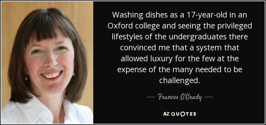 Washing dishes as a 17-year-old in an Oxford college and seeing the privileged lifestyles of the undergraduates there convinced me that a system that allowed luxury for the few at the expense of the many needed to be challenged. - Frances O'Grady