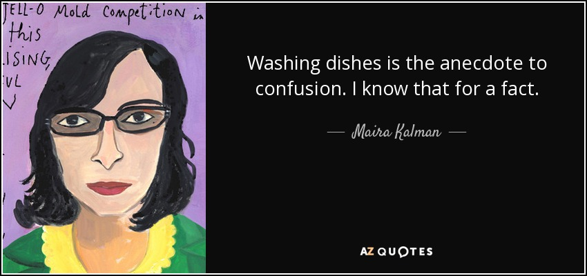 Washing dishes is the anecdote to confusion. I know that for a fact. - Maira Kalman