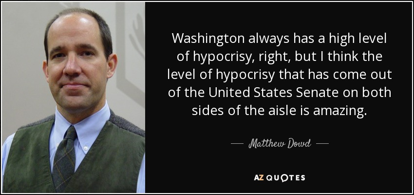 Washington always has a high level of hypocrisy, right, but I think the level of hypocrisy that has come out of the United States Senate on both sides of the aisle is amazing. - Matthew Dowd