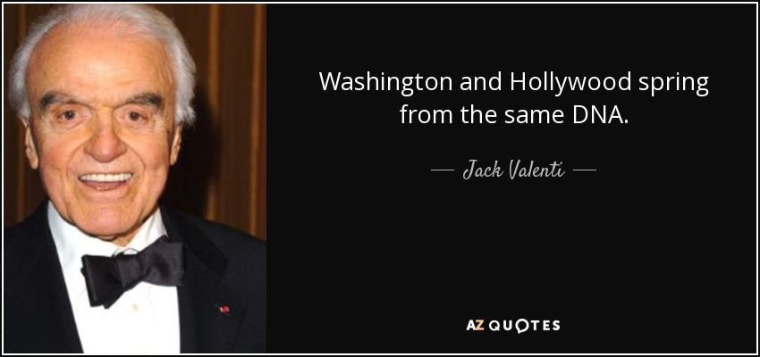 Washington and Hollywood spring from the same DNA. - Jack Valenti