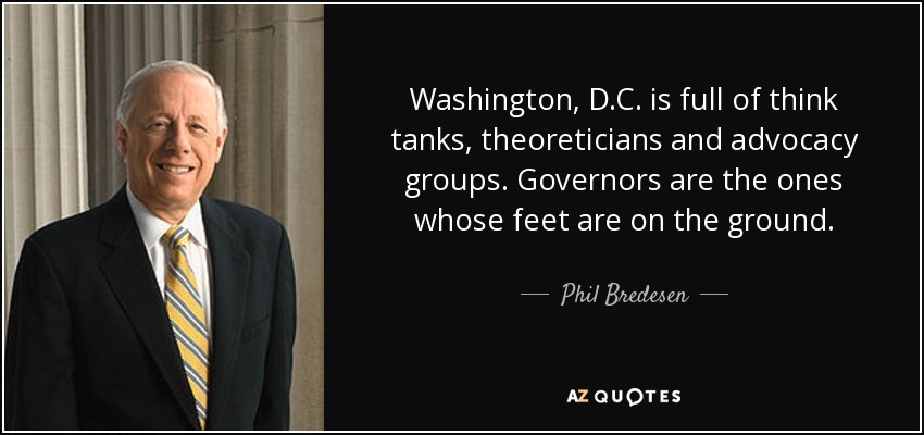 Washington, D.C. is full of think tanks, theoreticians and advocacy groups. Governors are the ones whose feet are on the ground. - Phil Bredesen