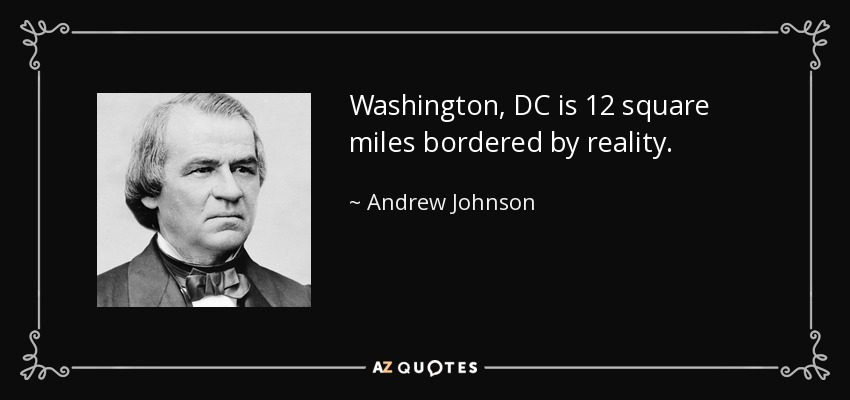 Washington, DC is 12 square miles bordered by reality. - Andrew Johnson