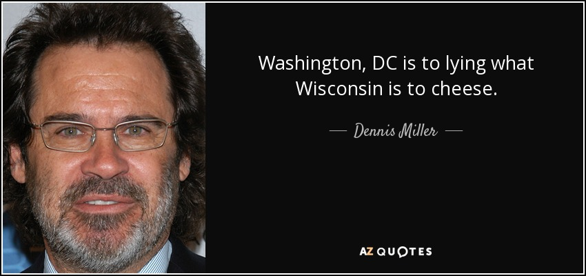 Washington, DC is to lying what Wisconsin is to cheese. - Dennis Miller