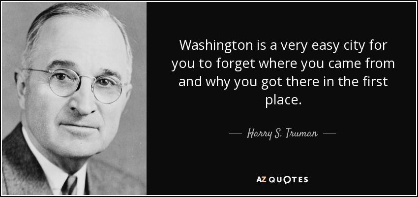 Washington is a very easy city for you to forget where you came from and why you got there in the first place. - Harry S. Truman