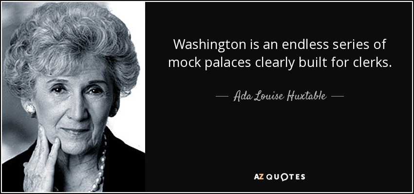 Washington is an endless series of mock palaces clearly built for clerks. - Ada Louise Huxtable