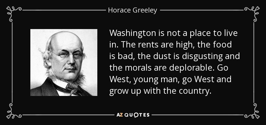 Washington is not a place to live in. The rents are high, the food is bad, the dust is disgusting and the morals are deplorable. Go West, young man, go West and grow up with the country. - Horace Greeley