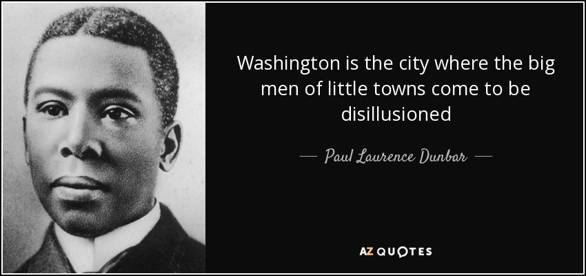 Washington is the city where the big men of little towns come to be disillusioned - Paul Laurence Dunbar