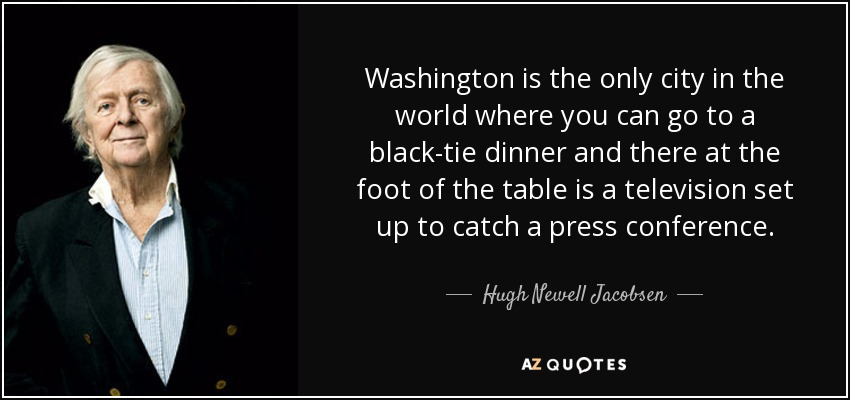 Washington is the only city in the world where you can go to a black-tie dinner and there at the foot of the table is a television set up to catch a press conference. - Hugh Newell Jacobsen